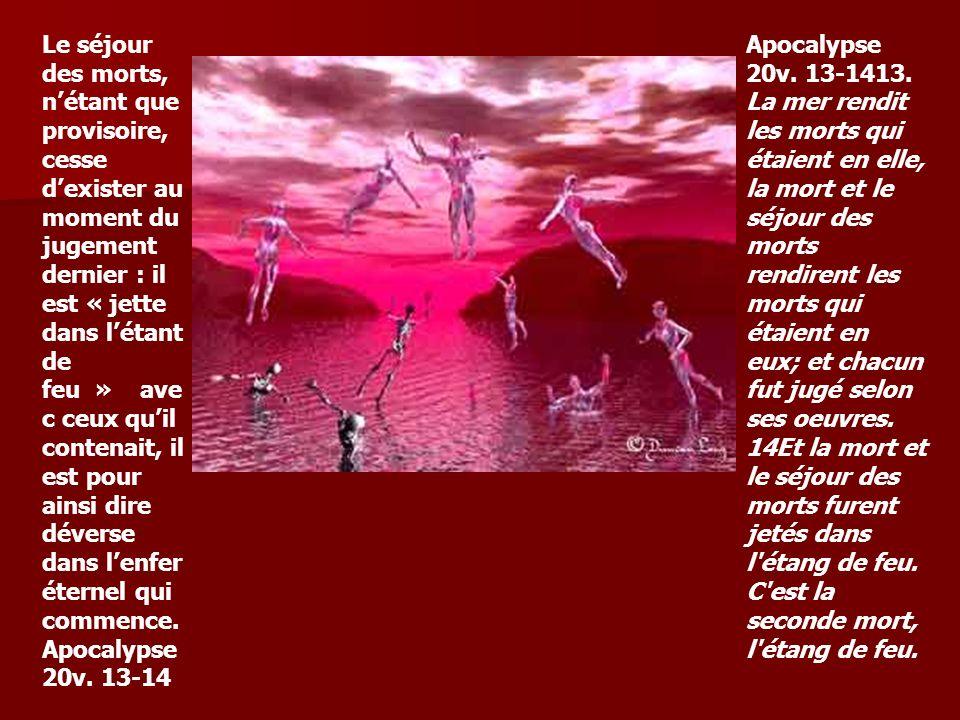 Le séjour des morts, n'étant que provisoire, cesse d'exister au moment du jugement dernier : il est « jette dans l'étant de feu » avec ceux qu'il contenait, il est pour ainsi dire déverse dans l'enfer éternel qui commence. Apocalypse 20v. 13-14