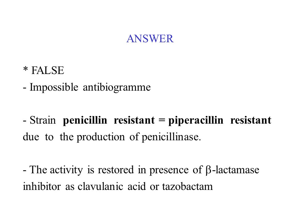ANSWER* FALSE. - Impossible antibiogramme. - Strain penicillin resistant = piperacillin resistant due to the production of penicillinase.