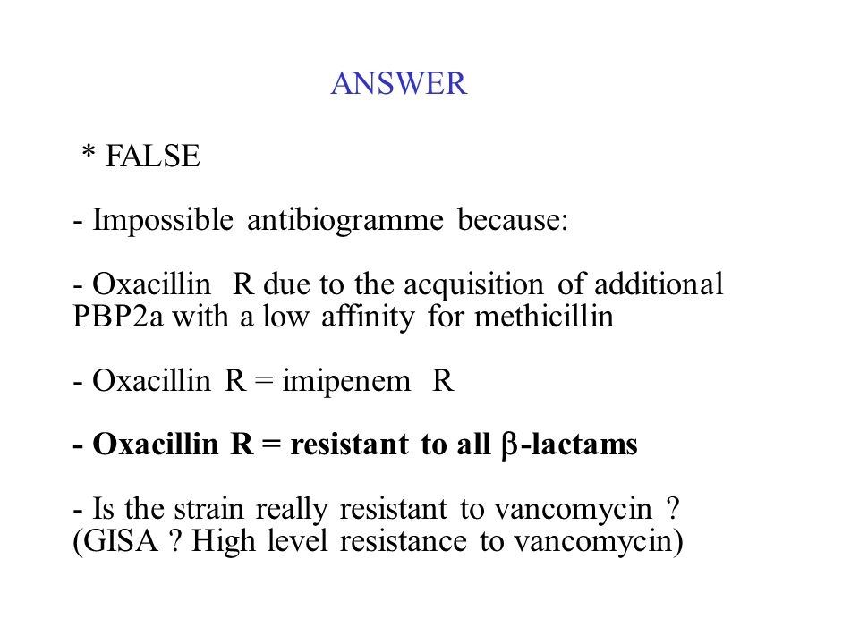 ANSWER* FALSE. - Impossible antibiogramme because: - Oxacillin R due to the acquisition of additional PBP2a with a low affinity for methicillin.