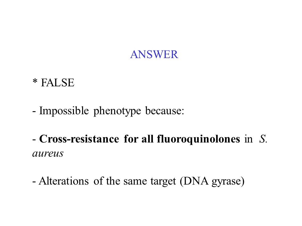 ANSWER* FALSE. - Impossible phenotype because: - Cross-resistance for all fluoroquinolones in S. aureus.