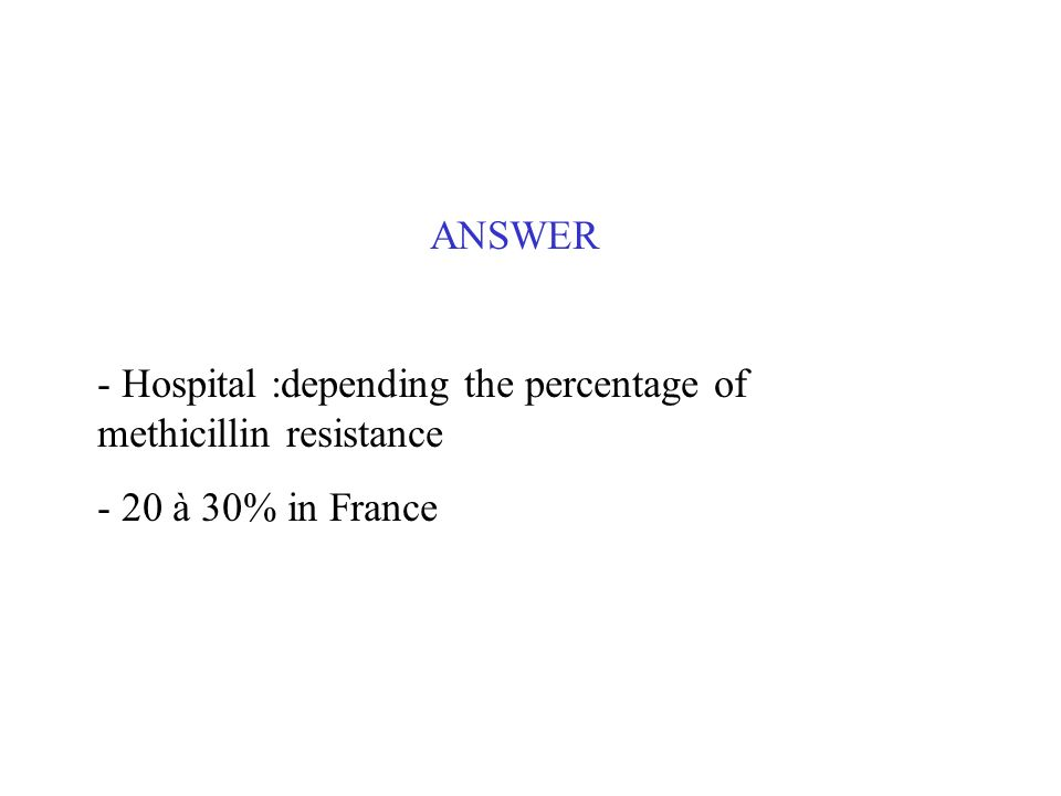 ANSWER - Hospital :depending the percentage of methicillin resistance - 20 à 30% in France