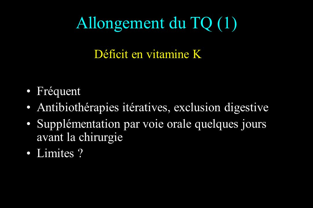 Allongement du TQ (1) Déficit en vitamine K Fréquent