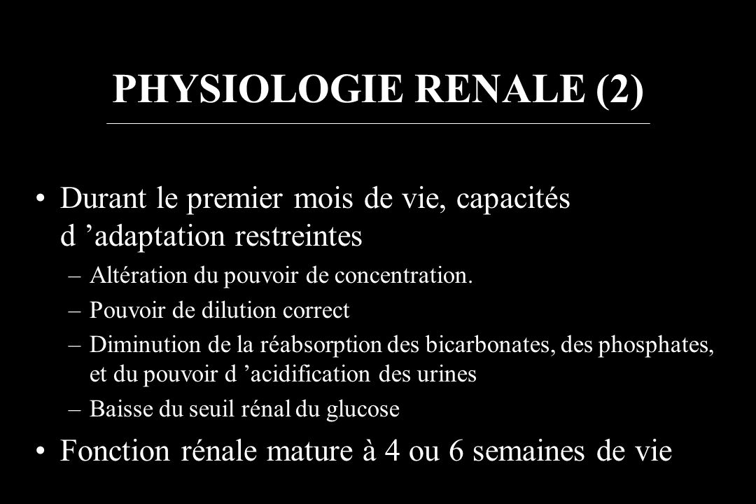 PHYSIOLOGIE RENALE (2)Durant le premier mois de vie, capacités d 'adaptation restreintes. Altération du pouvoir de concentration.