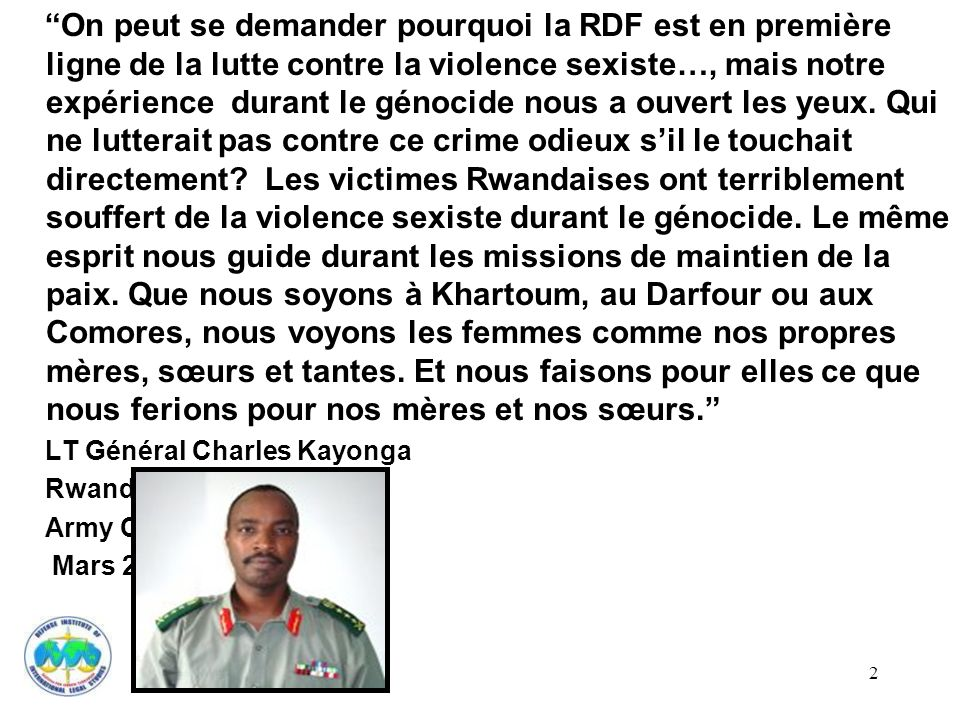 On peut se demander pourquoi la RDF est en première ligne de la lutte contre la violence sexiste…, mais notre expérience durant le génocide nous a ouvert les yeux. Qui ne lutterait pas contre ce crime odieux s'il le touchait directement Les victimes Rwandaises ont terriblement souffert de la violence sexiste durant le génocide. Le même esprit nous guide durant les missions de maintien de la paix. Que nous soyons à Khartoum, au Darfour ou aux Comores, nous voyons les femmes comme nos propres mères, sœurs et tantes. Et nous faisons pour elles ce que nous ferions pour nos mères et nos sœurs.