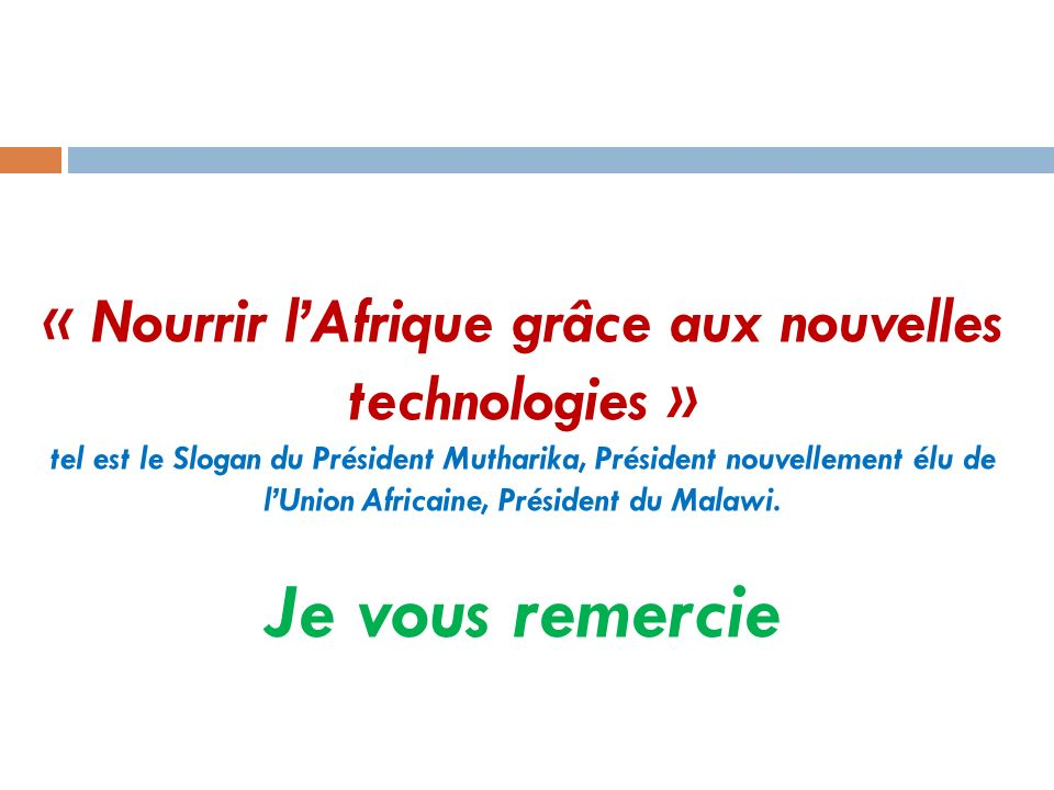 « Nourrir l'Afrique grâce aux nouvelles technologies » tel est le Slogan du Président Mutharika, Président nouvellement élu de l'Union Africaine, Président du Malawi.