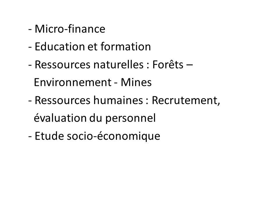 - Micro-finance - Education et formation - Ressources naturelles : Forêts – Environnement - Mines - Ressources humaines : Recrutement, évaluation du personnel - Etude socio-économique