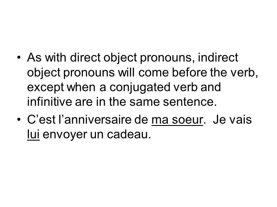 As with direct object pronouns, indirect object pronouns will come before the verb, except when a conjugated verb and infinitive are in the same sentence.