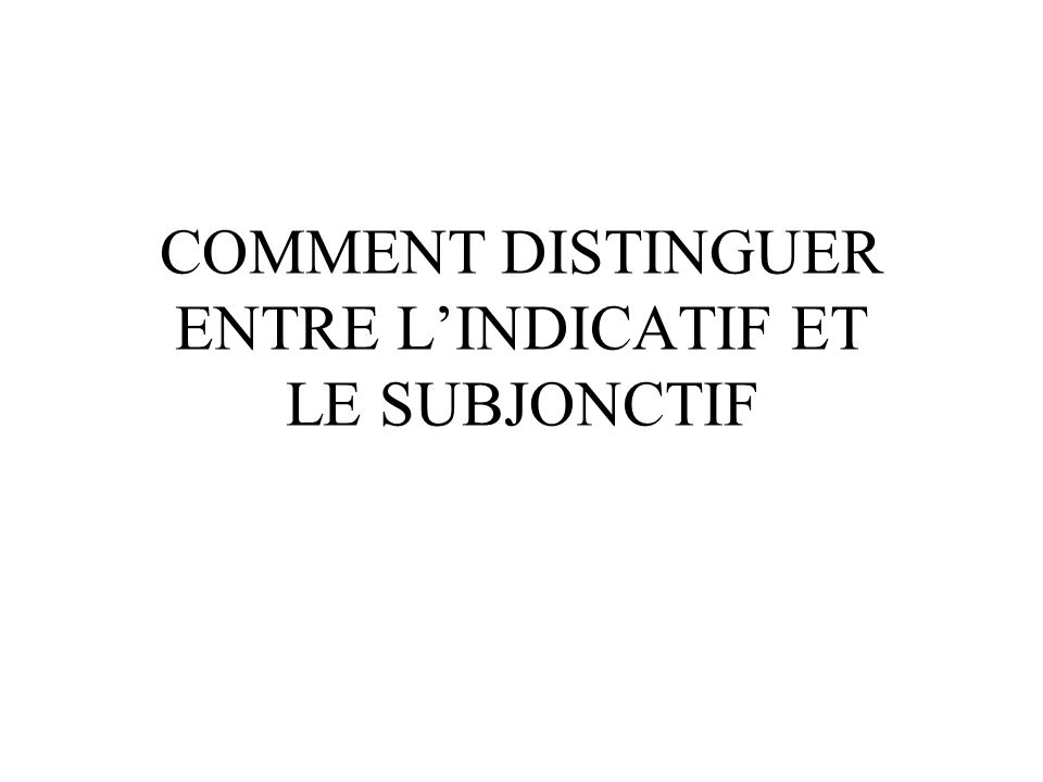 COMMENT DISTINGUER ENTRE L'INDICATIF ET LE SUBJONCTIF