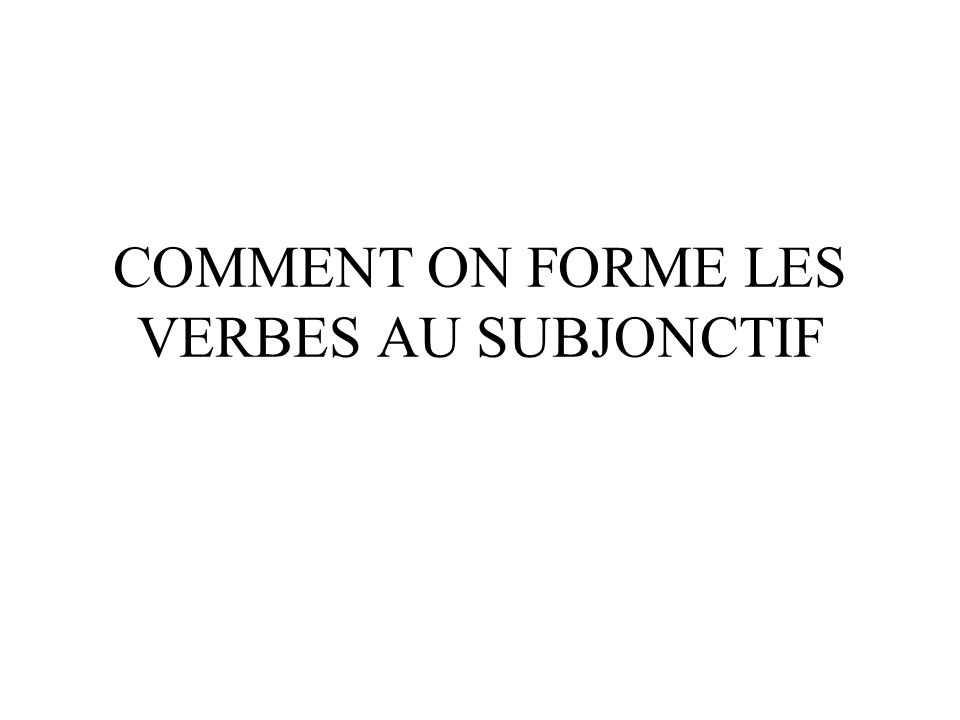COMMENT ON FORME LES VERBES AU SUBJONCTIF