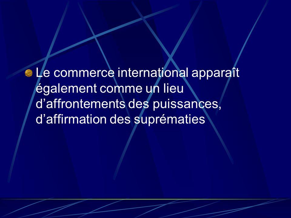 Le commerce international apparaît également comme un lieu d'affrontements des puissances, d'affirmation des suprématies