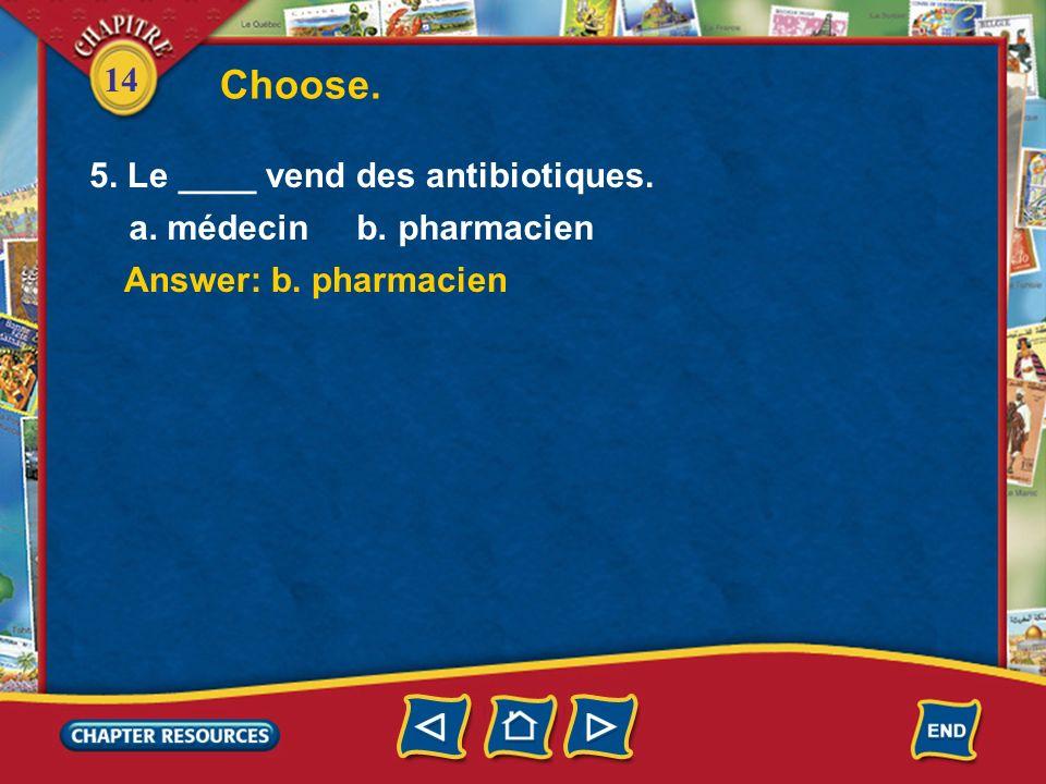 Choose. 5. Le ____ vend des antibiotiques. a. médecin b. pharmacien