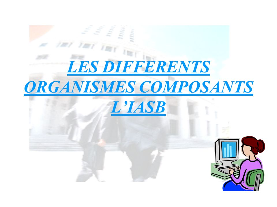 LES DIFFERENTS ORGANISMES COMPOSANTS L'IASB