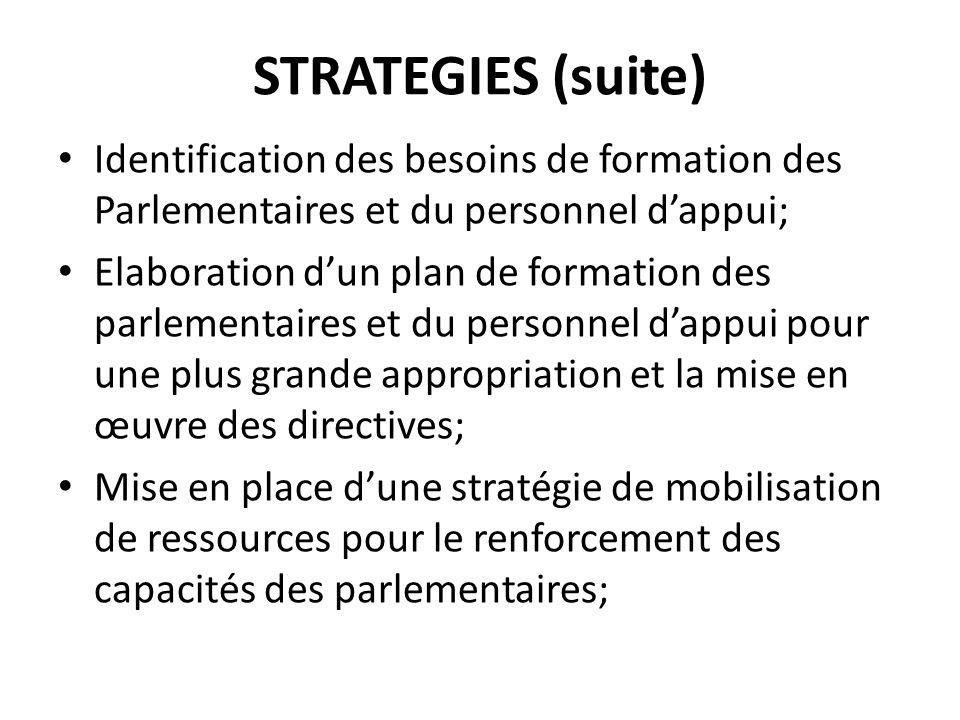 STRATEGIES (suite) Identification des besoins de formation des Parlementaires et du personnel d'appui;