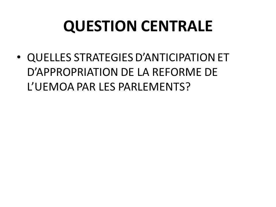 QUESTION CENTRALE QUELLES STRATEGIES D'ANTICIPATION ET D'APPROPRIATION DE LA REFORME DE L'UEMOA PAR LES PARLEMENTS