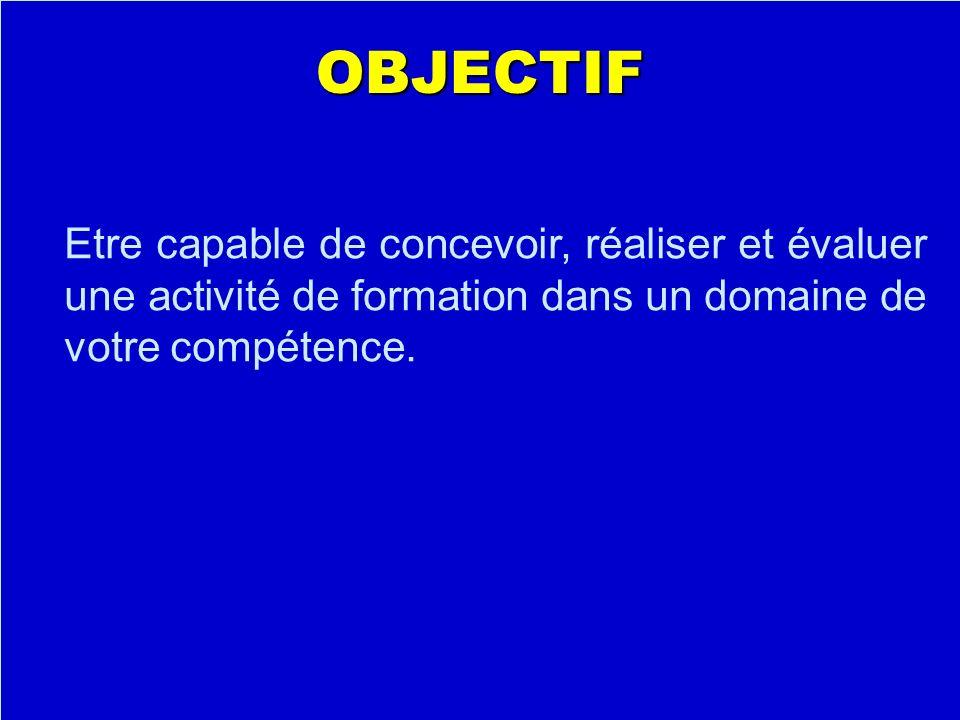 OBJECTIF Etre capable de concevoir, réaliser et évaluer une activité de formation dans un domaine de votre compétence.