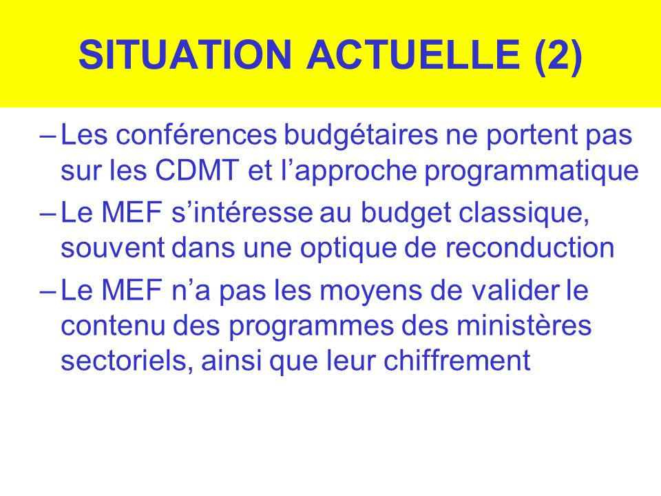 SITUATION ACTUELLE (2) Les conférences budgétaires ne portent pas sur les CDMT et l'approche programmatique.