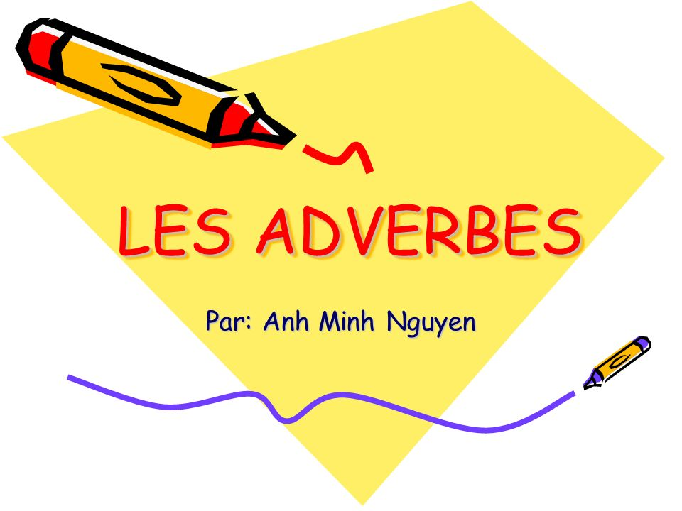 LES ADVERBES Par: Anh Minh Nguyen