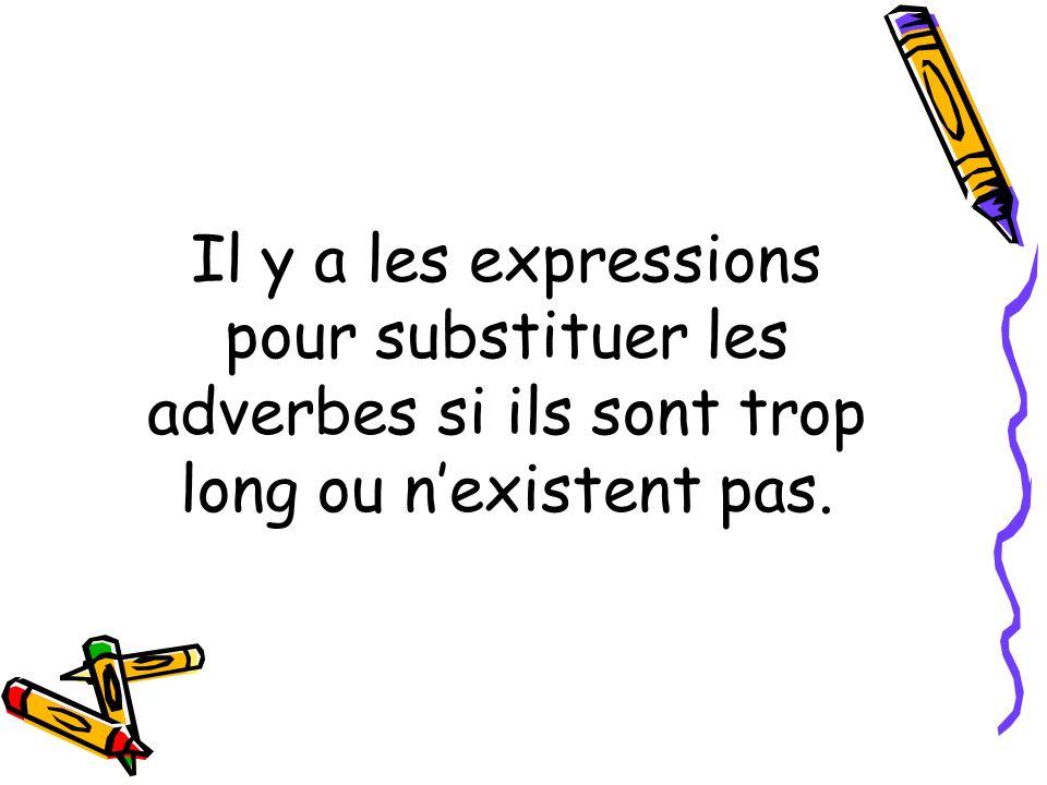 Il y a les expressions pour substituer les adverbes si ils sont trop long ou n'existent pas.