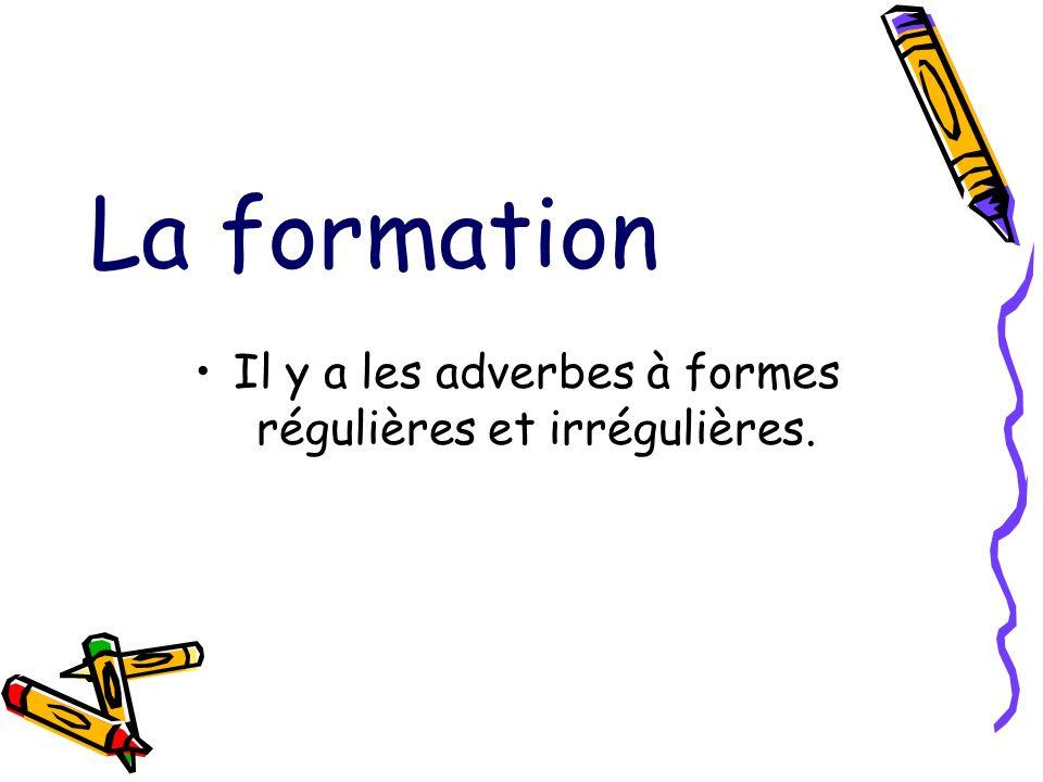Il y a les adverbes à formes régulières et irrégulières.