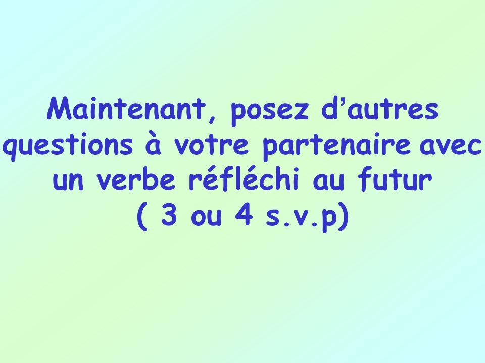 Maintenant, posez d'autres questions à votre partenaire avec un verbe réfléchi au futur ( 3 ou 4 s.v.p)