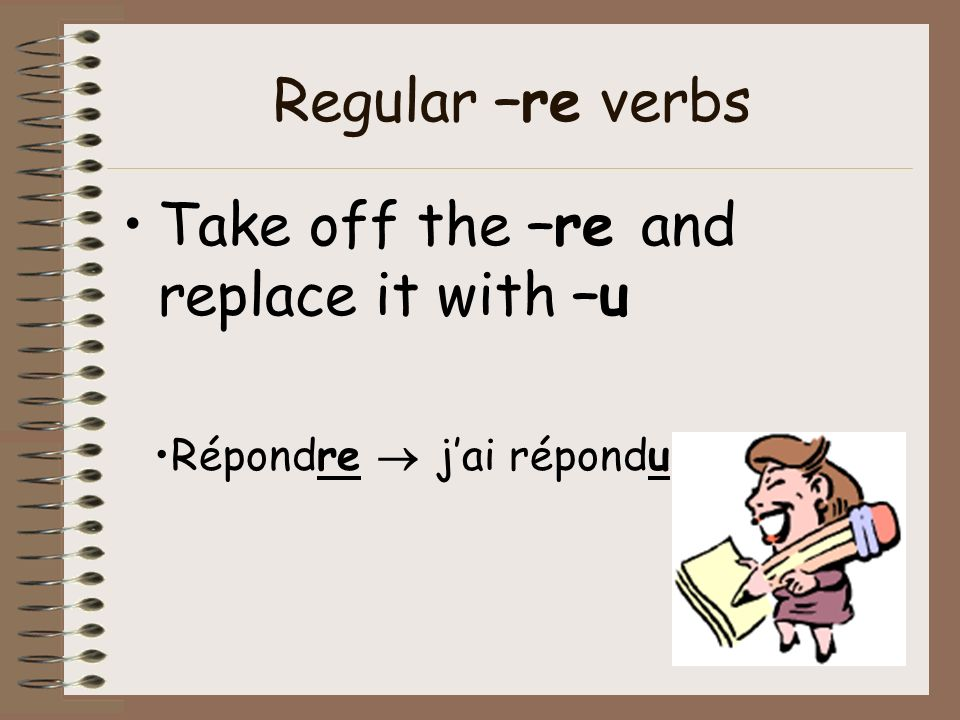 Take off the –re and replace it with –u
