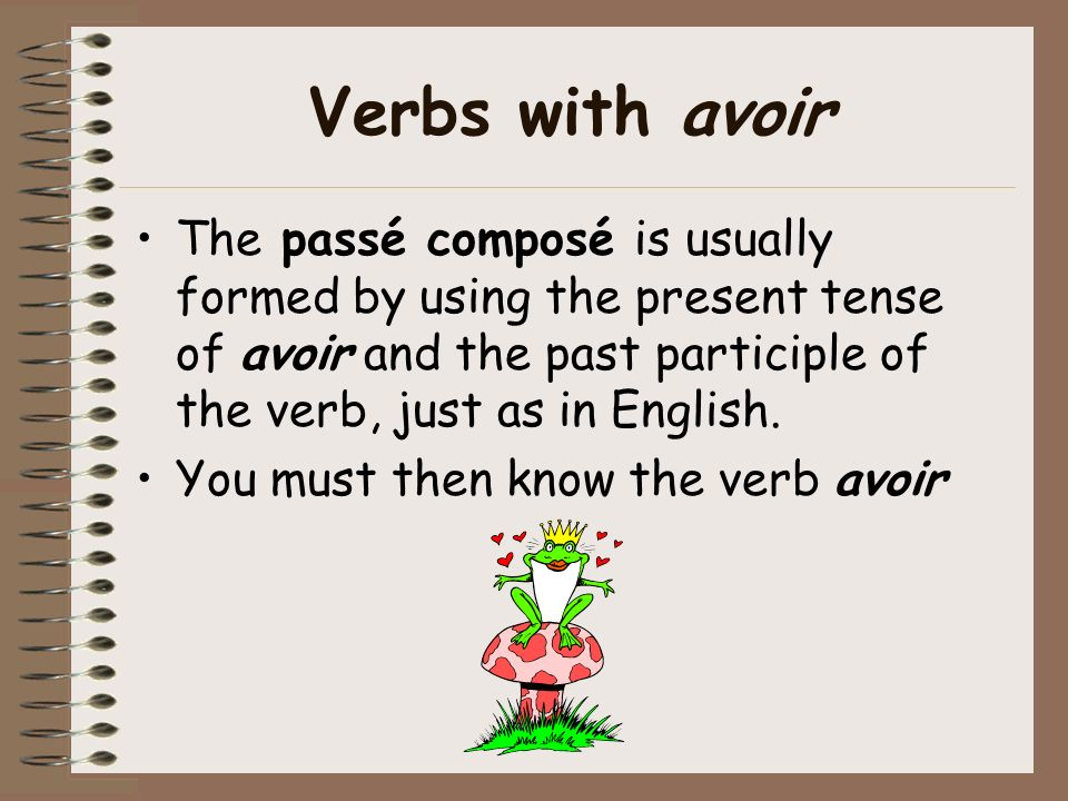 Verbs with avoirThe passé composé is usually formed by using the present tense of avoir and the past participle of the verb, just as in English.