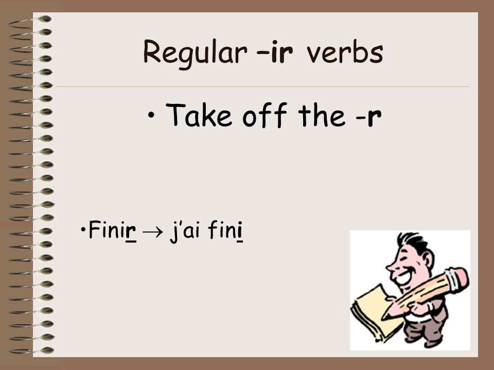 Regular –ir verbs Take off the -r Finir  j'ai fini