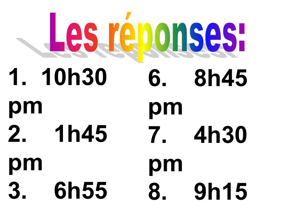 Les réponses:1. 10h30 pm. 2. 1h45 pm. 3. 6h55 pm. 4. 3h15 pm. 5. 11h35 am. 6. 8h45 pm.