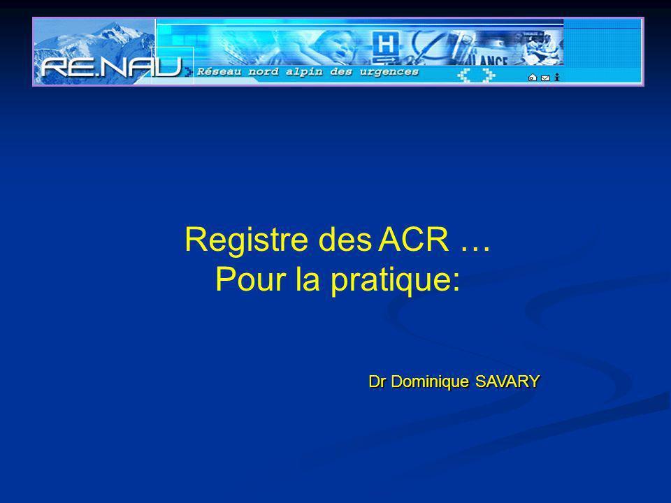 Registre des ACR … Pour la pratique: Dr Dominique SAVARY