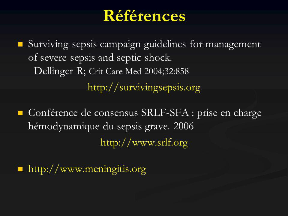 Références Surviving sepsis campaign guidelines for management of severe sepsis and septic shock. Dellinger R; Crit Care Med 2004;32:858.