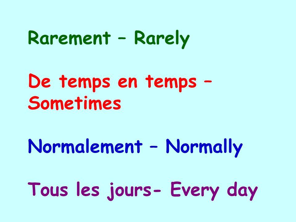 Rarement – Rarely De temps en temps – Sometimes Normalement – Normally Tous les jours- Every day