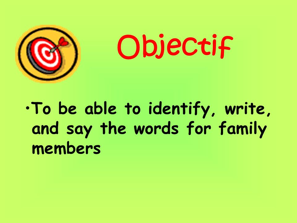 Objectif To be able to identify, write, and say the words for family