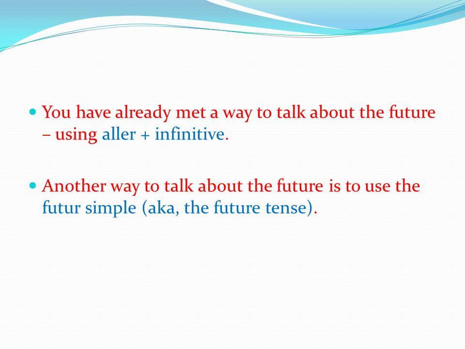 You have already met a way to talk about the future – using aller + infinitive.