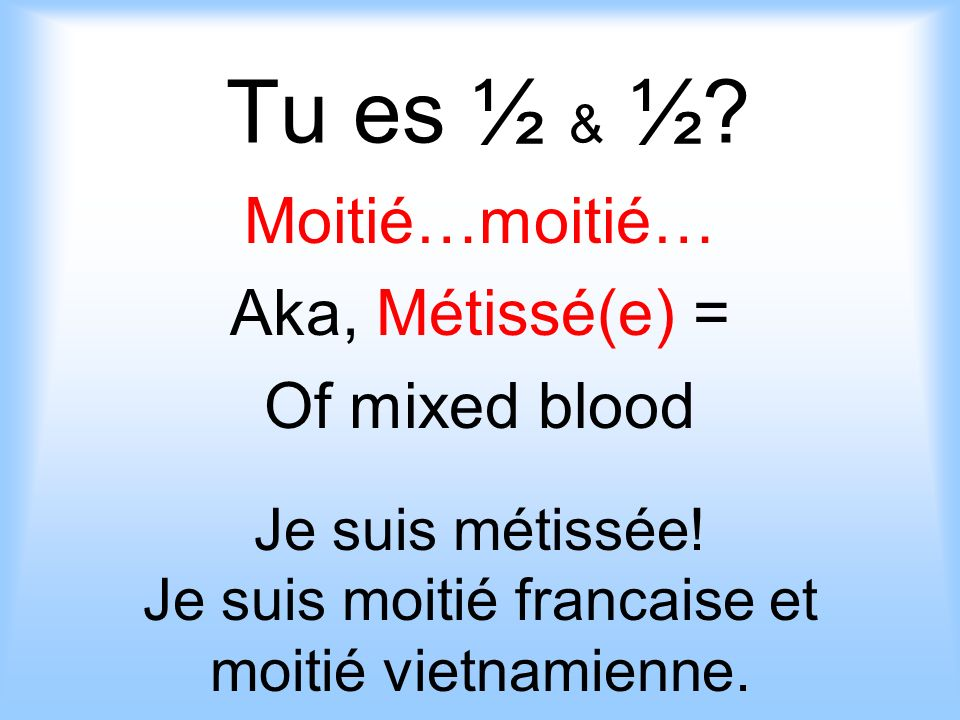 Moitié…moitié… Aka, Métissé(e) = Of mixed blood