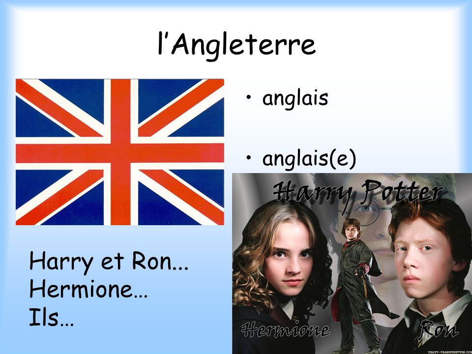 l'Angleterre anglais anglais(e) Harry et Ron... Hermione… Ils…