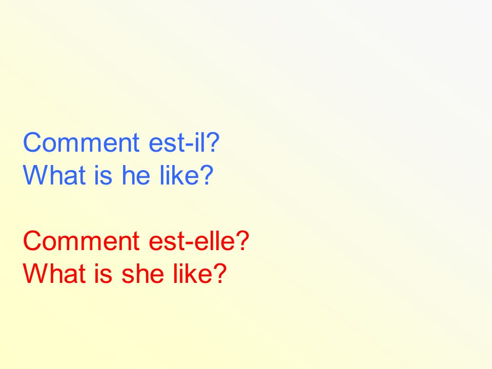 Comment est-il What is he like Comment est-elle What is she like