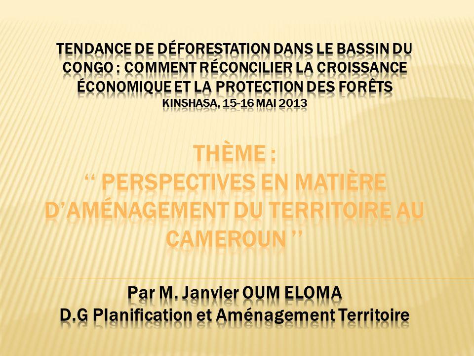 Tendance de déforestation dans le bassin du Congo : Comment réconcilier la croissance économique et la protection des forêts Kinshasa, 15-16 mai 2013 thème : '' Perspectives en matière d'aménagement du territoire au Cameroun '' Par M.