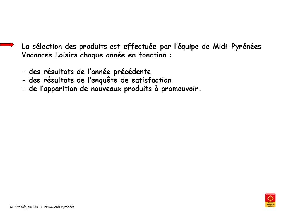 La sélection des produits est effectuée par l'équipe de Midi-Pyrénées Vacances Loisirs chaque année en fonction : - des résultats de l'année précédente - des résultats de l'enquête de satisfaction - de l'apparition de nouveaux produits à promouvoir.