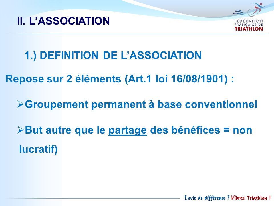 II. L'ASSOCIATION 1.) DEFINITION DE L'ASSOCIATION. Repose sur 2 éléments (Art.1 loi 16/08/1901) : Groupement permanent à base conventionnel.