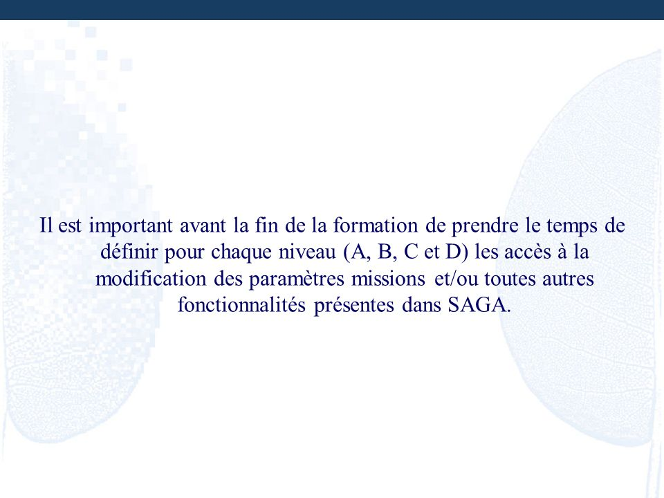 Il est important avant la fin de la formation de prendre le temps de définir pour chaque niveau (A, B, C et D) les accès à la modification des paramètres missions et/ou toutes autres fonctionnalités présentes dans SAGA.