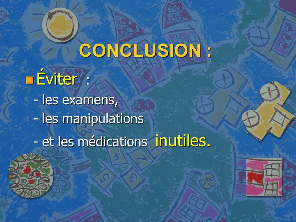 CONCLUSION : Éviter : - les examens, - les manipulations