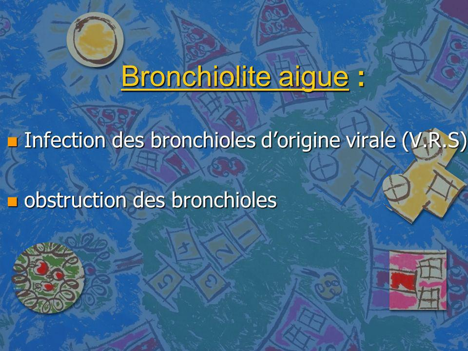 Bronchiolite aigue : Infection des bronchioles d'origine virale (V.R.S) obstruction des bronchioles