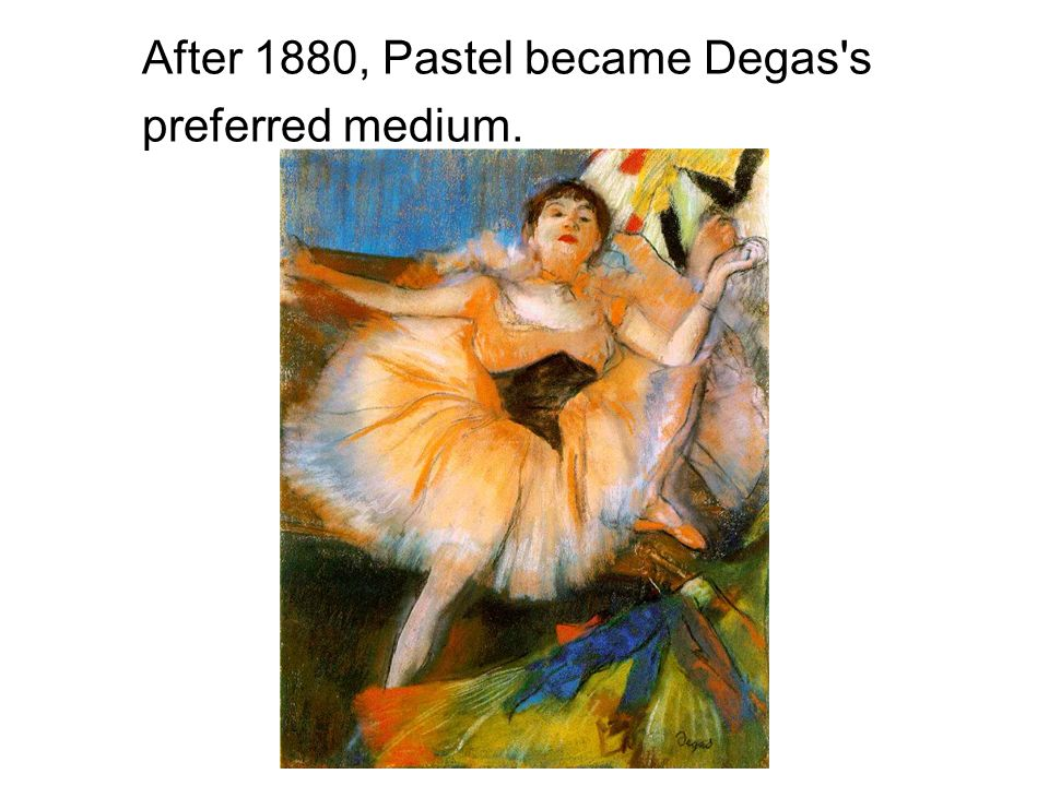 After 1880, Pastel became Degas s preferred medium.