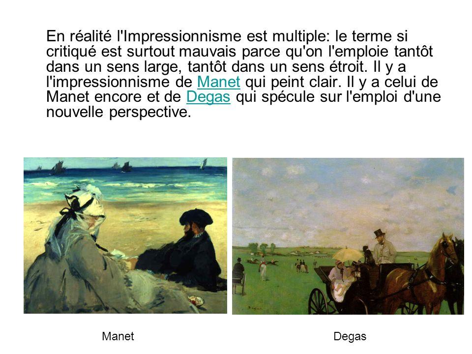 En réalité l Impressionnisme est multiple: le terme si critiqué est surtout mauvais parce qu on l emploie tantôt dans un sens large, tantôt dans un sens étroit. Il y a l impressionnisme de Manet qui peint clair. Il y a celui de Manet encore et de Degas qui spécule sur l emploi d une nouvelle perspective.