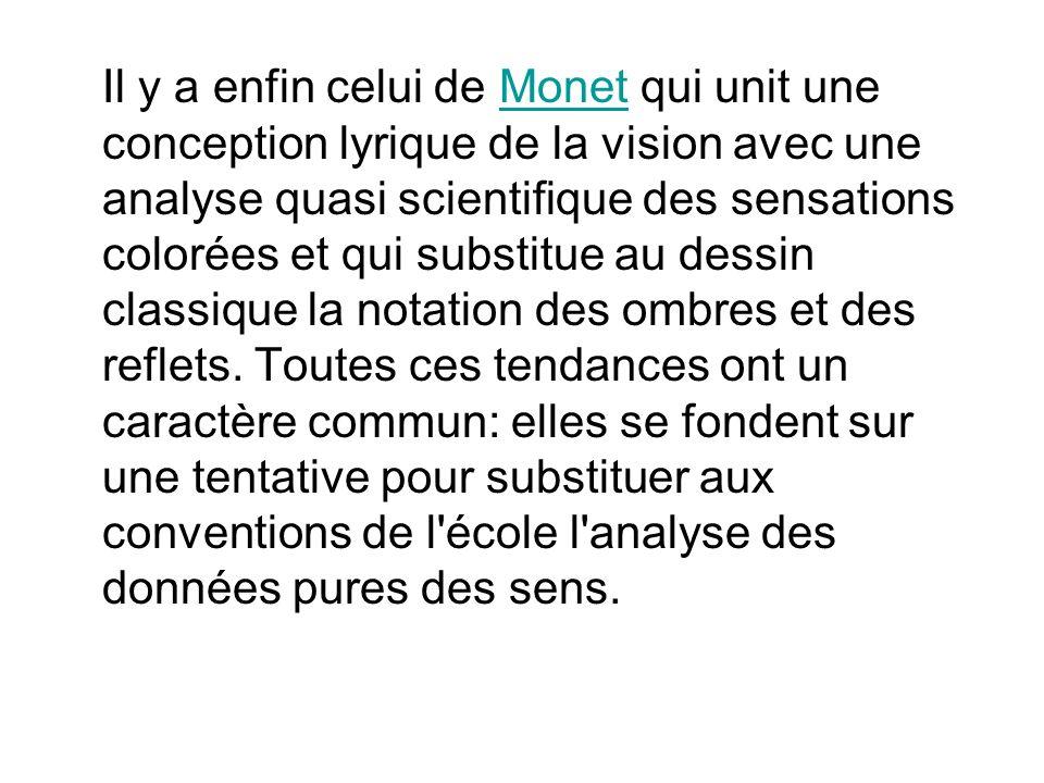 Il y a enfin celui de Monet qui unit une conception lyrique de la vision avec une analyse quasi scientifique des sensations colorées et qui substitue au dessin classique la notation des ombres et des reflets.