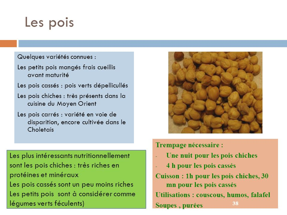 Les pois Quelques variétés connues : Les petits pois mangés frais cueillis avant maturité. Les pois cassés : pois verts dépellicullés.