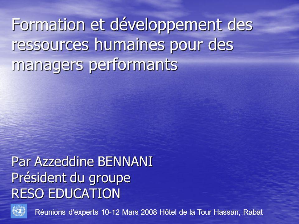 Formation et développement des ressources humaines pour des managers performants Par Azzeddine BENNANI Président du groupe RESO EDUCATION