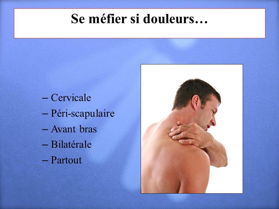 Se méfier si douleurs… Cervicale Péri-scapulaire Avant bras Bilatérale