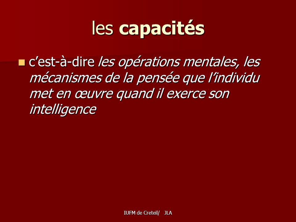 les capacités c'est-à-dire les opérations mentales, les mécanismes de la pensée que l'individu met en œuvre quand il exerce son intelligence