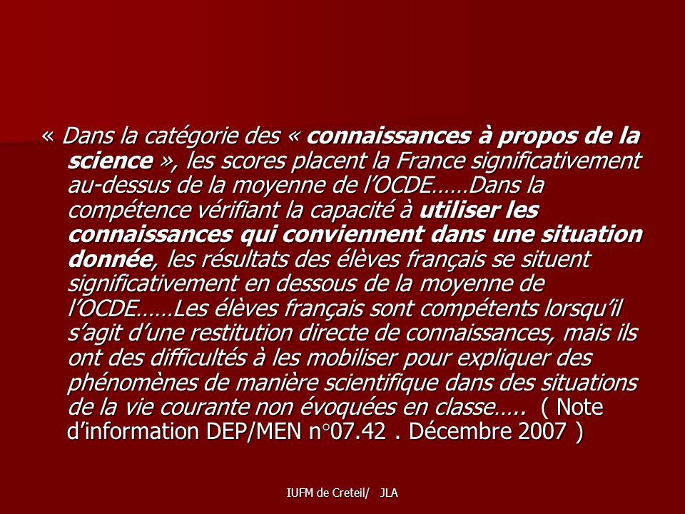 « Dans la catégorie des « connaissances à propos de la science », les scores placent la France significativement au-dessus de la moyenne de l'OCDE……Dans la compétence vérifiant la capacité à utiliser les connaissances qui conviennent dans une situation donnée, les résultats des élèves français se situent significativement en dessous de la moyenne de l'OCDE……Les élèves français sont compétents lorsqu'il s'agit d'une restitution directe de connaissances, mais ils ont des difficultés à les mobiliser pour expliquer des phénomènes de manière scientifique dans des situations de la vie courante non évoquées en classe….. ( Note d'information DEP/MEN n°07.42 . Décembre 2007 )